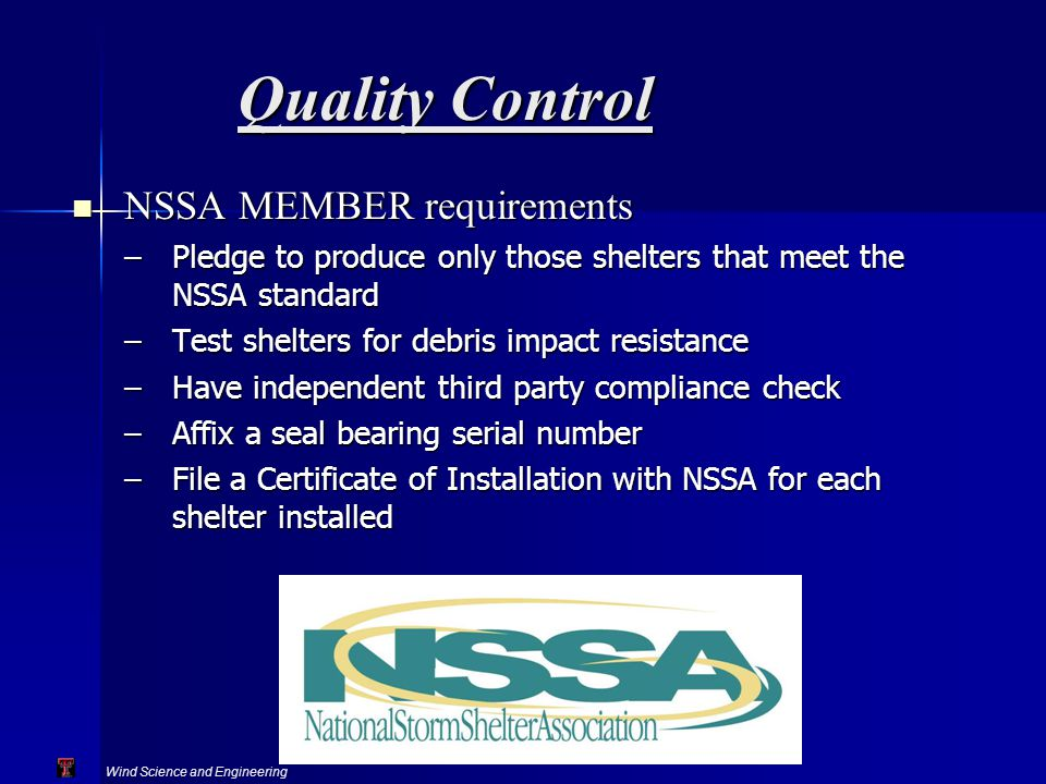 Wind Science and Engineering Texas Tech University Quality Control NSSA MEMBER requirements NSSA MEMBER requirements –Pledge to produce only those shelters that meet the NSSA standard –Test shelters for debris impact resistance –Have independent third party compliance check –Affix a seal bearing serial number –File a Certificate of Installation with NSSA for each shelter installed