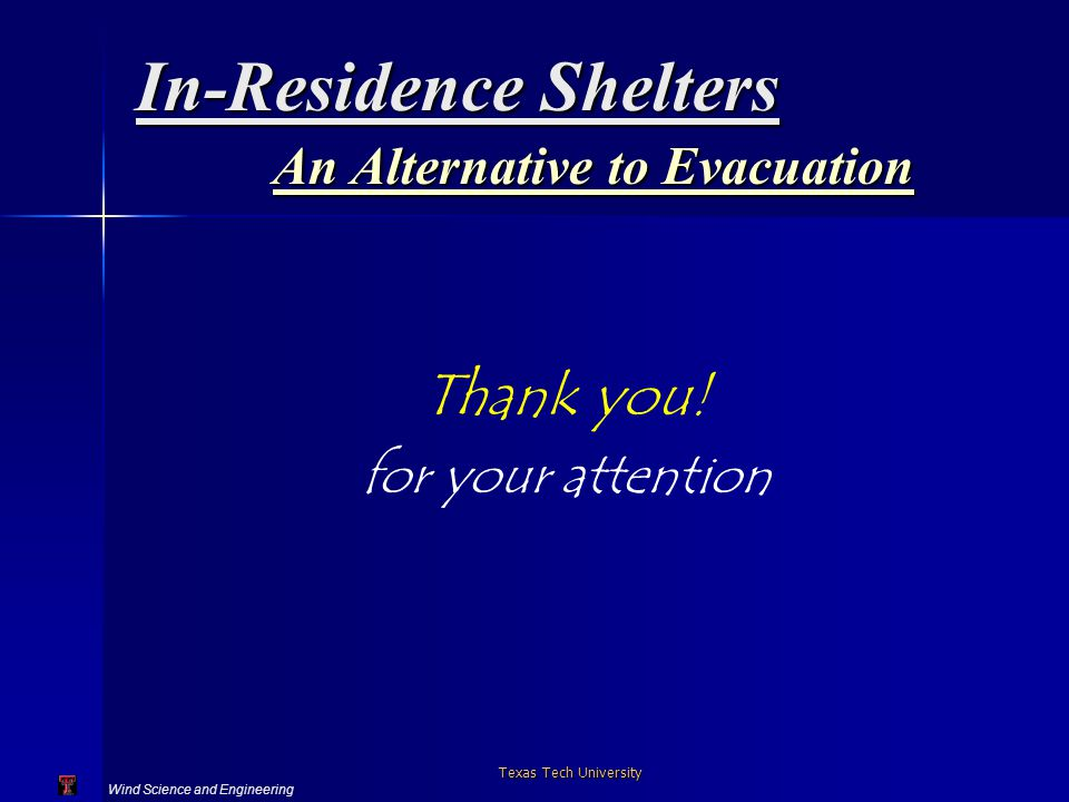Wind Science and Engineering Texas Tech University In-Residence Shelters An Alternative to Evacuation Thank you.