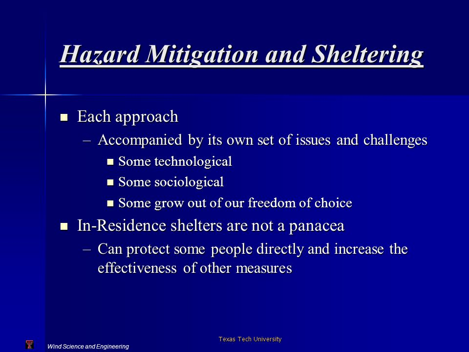 Wind Science and Engineering Texas Tech University Hazard Mitigation and Sheltering Each approach Each approach –Accompanied by its own set of issues and challenges Some technological Some technological Some sociological Some sociological Some grow out of our freedom of choice Some grow out of our freedom of choice In-Residence shelters are not a panacea In-Residence shelters are not a panacea –Can protect some people directly and increase the effectiveness of other measures