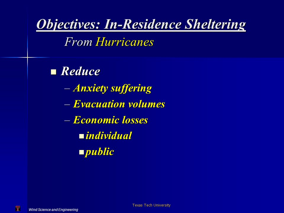 Wind Science and Engineering Texas Tech University Objectives: In-Residence Sheltering From Hurricanes Reduce Reduce –Anxiety suffering –Evacuation volumes –Economic losses individual individual public public