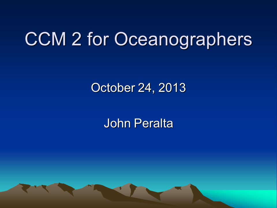 CCM 2 for Oceanographers October 24, 2013 John Peralta