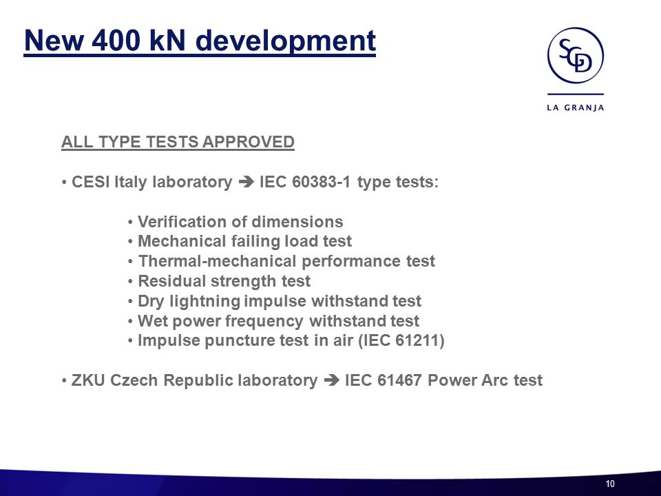 10 New 400 kN development ALL TYPE TESTS APPROVED CESI Italy laboratory  IEC 60383-1 type tests: Verification of dimensions Mechanical failing load test Thermal-mechanical performance test Residual strength test Dry lightning impulse withstand test Wet power frequency withstand test Impulse puncture test in air (IEC 61211) ZKU Czech Republic laboratory  IEC 61467 Power Arc test