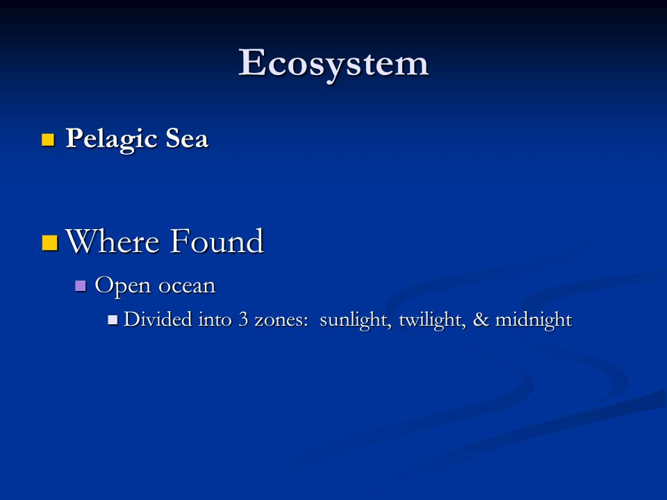 Ecosystem Pelagic Sea Pelagic Sea Where Found Where Found Open ocean Open ocean Divided into 3 zones: sunlight, twilight, & midnight Divided into 3 zo