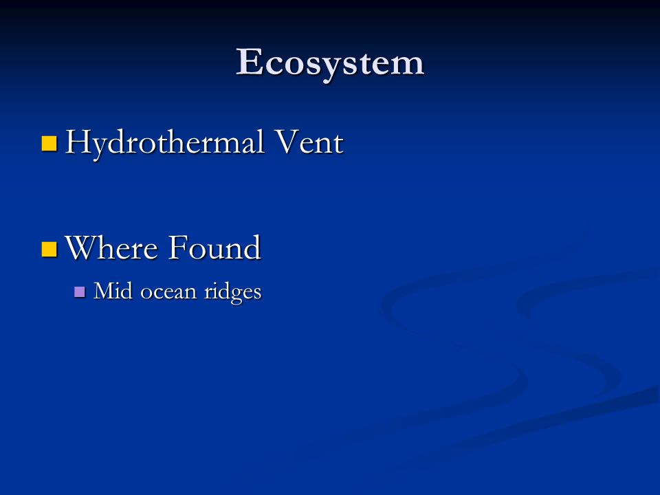Ecosystem Hydrothermal Vent Hydrothermal Vent Where Found Where Found Mid ocean ridges Mid ocean ridges