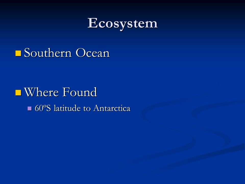 Ecosystem Southern Ocean Southern Ocean Where Found Where Found 60ºS latitude to Antarctica 60ºS latitude to Antarctica