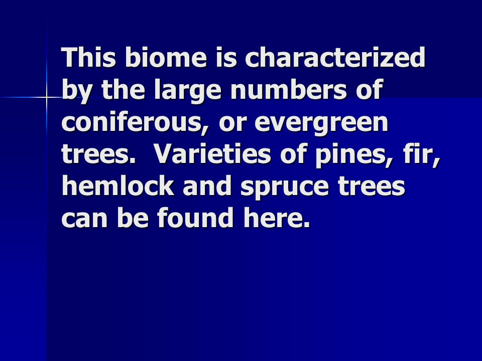 This biome is characterized by the large numbers of coniferous, or evergreen trees. Varieties of pines, fir, hemlock and spruce trees can be found her