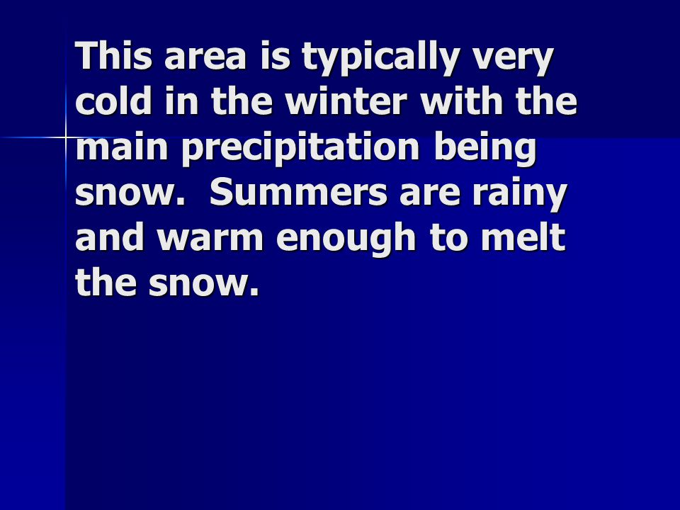 This area is typically very cold in the winter with the main precipitation being snow. Summers are rainy and warm enough to melt the snow.