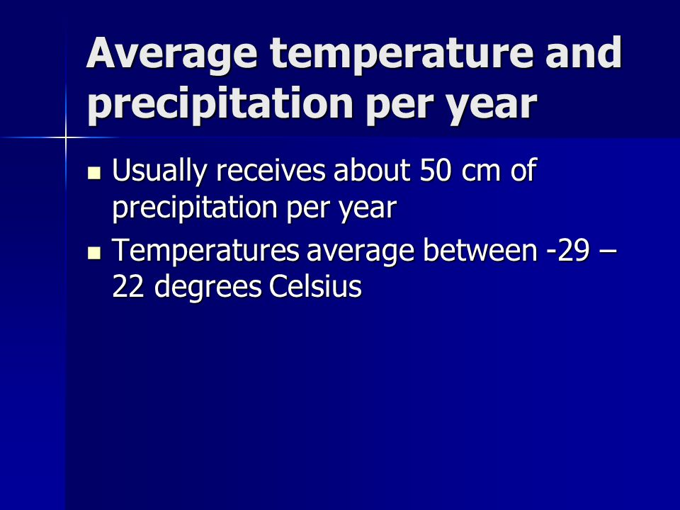 Average temperature and precipitation per year Usually receives about 50 cm of precipitation per year Usually receives about 50 cm of precipitation pe