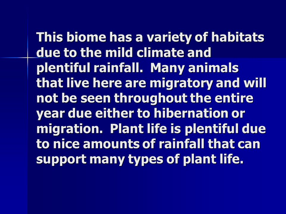 This biome has a variety of habitats due to the mild climate and plentiful rainfall. Many animals that live here are migratory and will not be seen th