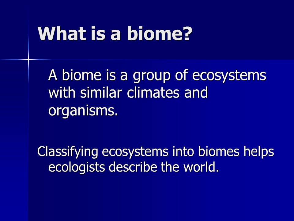 What is a biome? A biome is a group of ecosystems with similar climates and organisms. Classifying ecosystems into biomes helps ecologists describe th