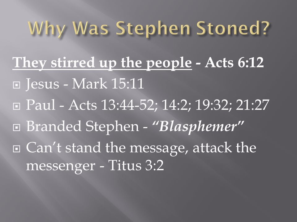 They stirred up the people - Acts 6:12  Jesus - Mark 15:11  Paul - Acts 13:44-52; 14:2; 19:32; 21:27  Branded Stephen - Blasphemer  Can't stand the message, attack the messenger - Titus 3:2