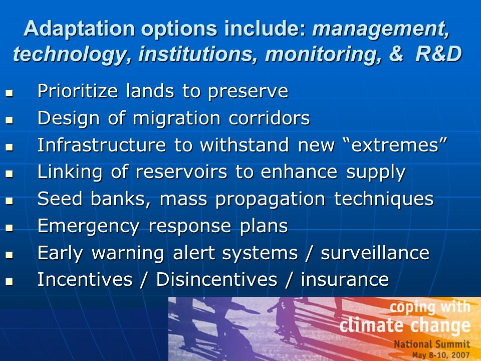 Adaptation options include: management, technology, institutions, monitoring, & R&D Prioritize lands to preserve Prioritize lands to preserve Design of migration corridors Design of migration corridors Infrastructure to withstand new extremes Infrastructure to withstand new extremes Linking of reservoirs to enhance supply Linking of reservoirs to enhance supply Seed banks, mass propagation techniques Seed banks, mass propagation techniques Emergency response plans Emergency response plans Early warning alert systems / surveillance Early warning alert systems / surveillance Incentives / Disincentives / insurance Incentives / Disincentives / insurance