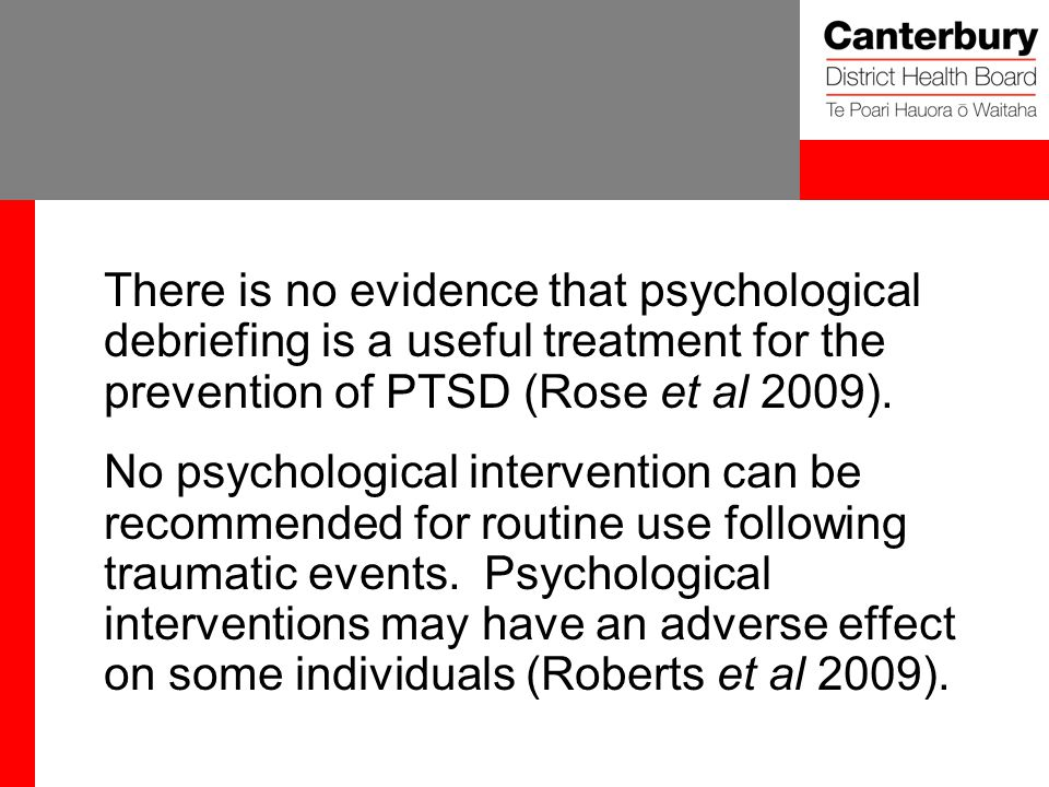 There is no evidence that psychological debriefing is a useful treatment for the prevention of PTSD (Rose et al 2009).