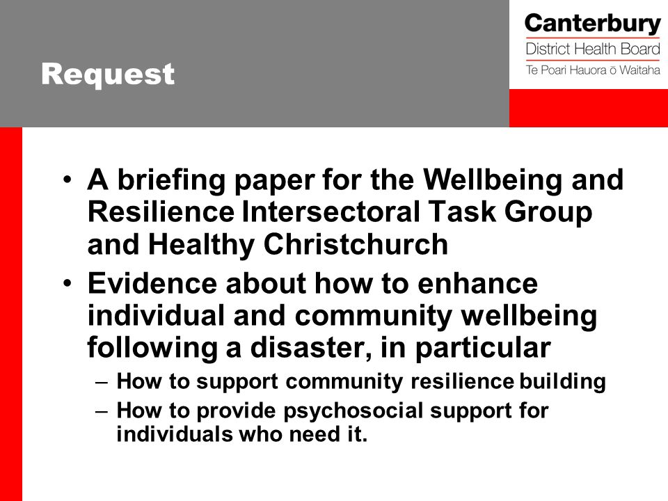 Request A briefing paper for the Wellbeing and Resilience Intersectoral Task Group and Healthy Christchurch Evidence about how to enhance individual and community wellbeing following a disaster, in particular –How to support community resilience building –How to provide psychosocial support for individuals who need it.
