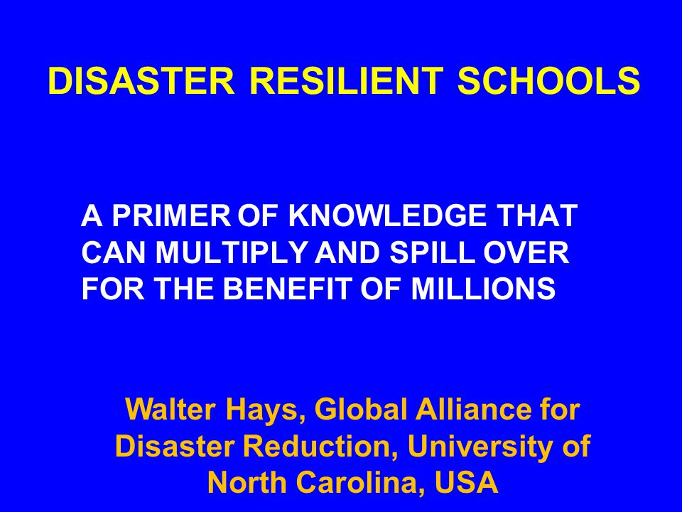 DISASTER RESILIENT SCHOOLS A PRIMER OF KNOWLEDGE THAT CAN MULTIPLY AND SPILL OVER FOR THE BENEFIT OF MILLIONS Walter Hays, Global Alliance for Disaster Reduction, University of North Carolina, USA