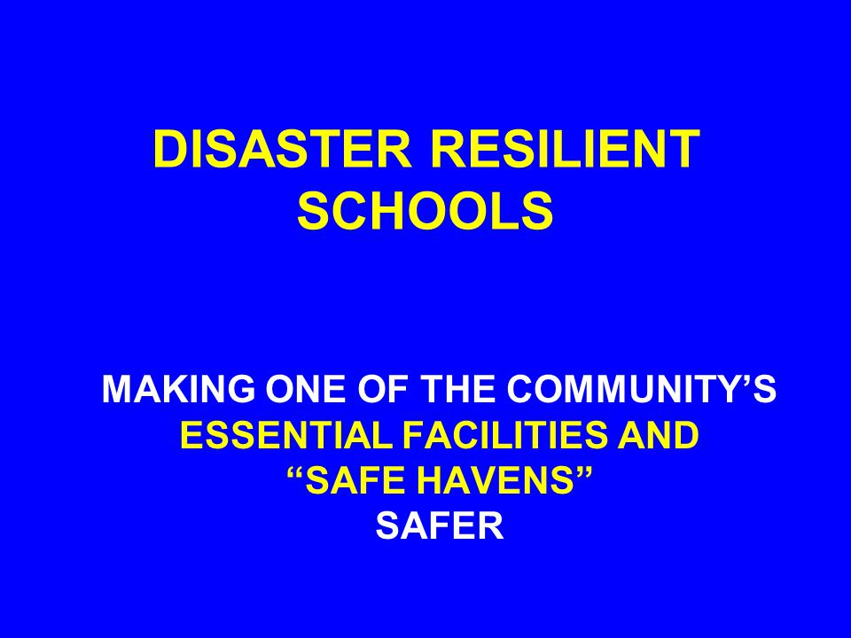 "DISASTER RESILIENT SCHOOLS MAKING ONE OF THE COMMUNITY'S ESSENTIAL FACILITIES AND ""SAFE HAVENS"" SAFER"