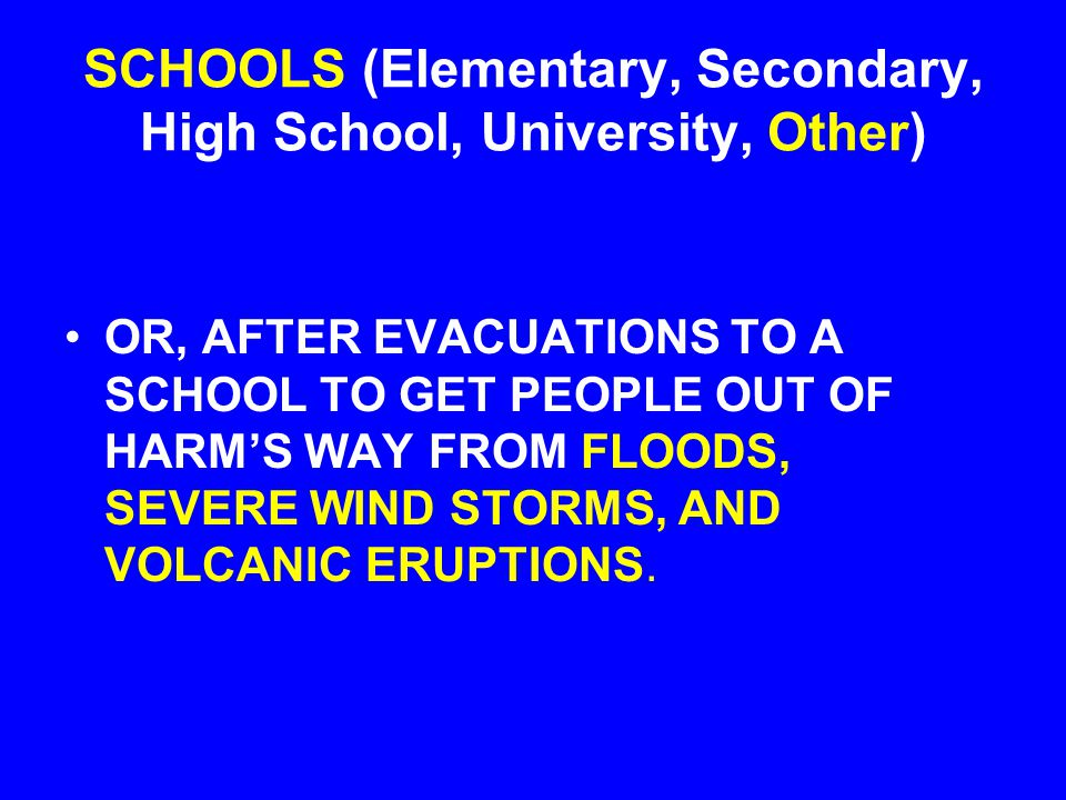 SCHOOLS (Elementary, Secondary, High School, University, Other) OR, AFTER EVACUATIONS TO A SCHOOL TO GET PEOPLE OUT OF HARM'S WAY FROM FLOODS, SEVERE WIND STORMS, AND VOLCANIC ERUPTIONS.
