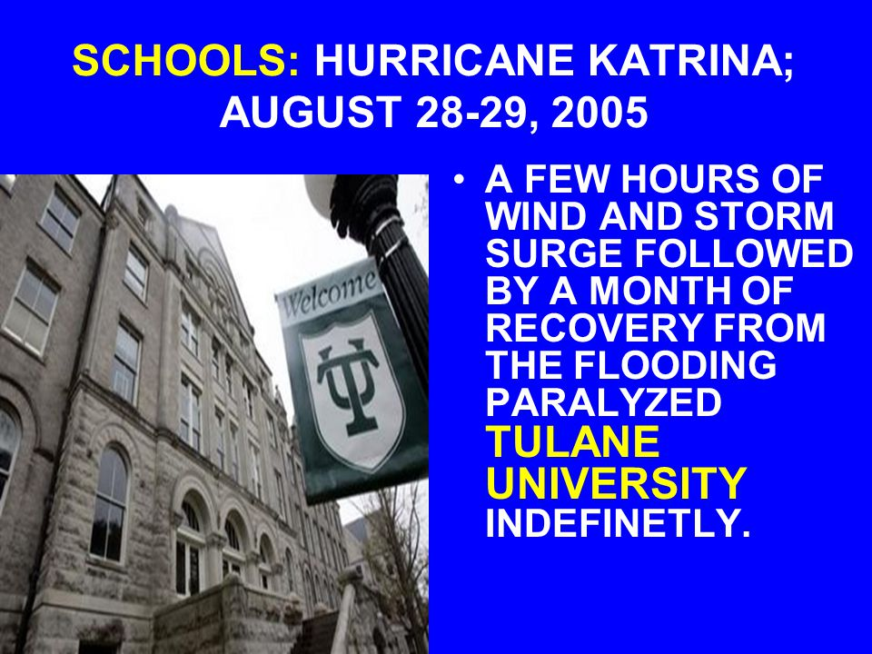 SCHOOLS: HURRICANE KATRINA; AUGUST 28-29, 2005 A FEW HOURS OF WIND AND STORM SURGE FOLLOWED BY A MONTH OF RECOVERY FROM THE FLOODING PARALYZED TULANE UNIVERSITY INDEFINETLY.