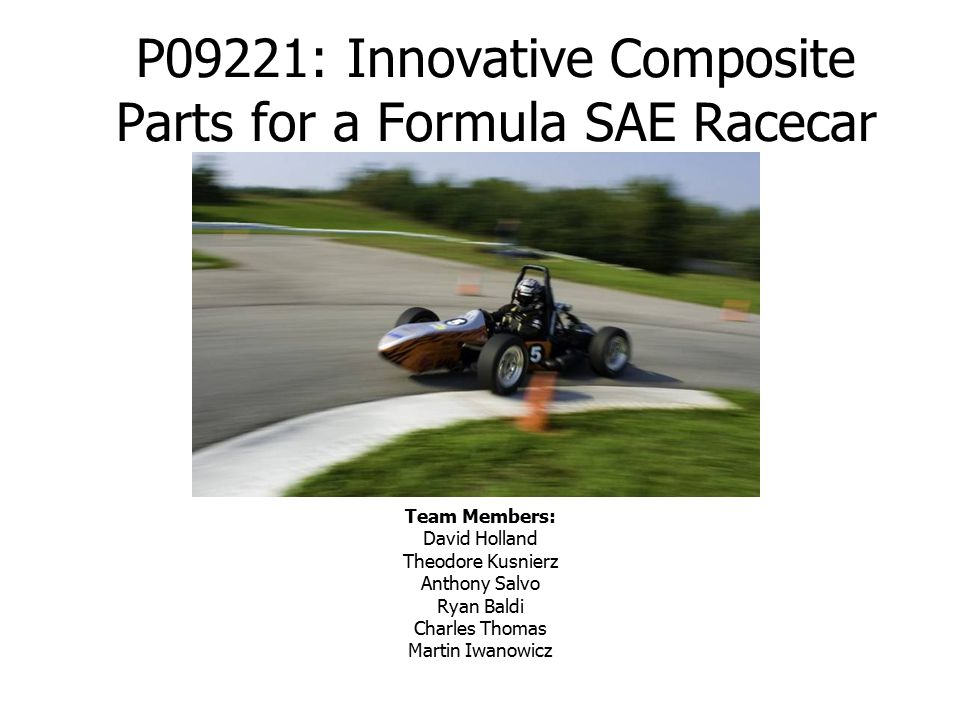 P09221: Innovative Composite Parts for a Formula SAE Racecar Team Members: David Holland Theodore Kusnierz Anthony Salvo Ryan Baldi Charles Thomas Martin Iwanowicz