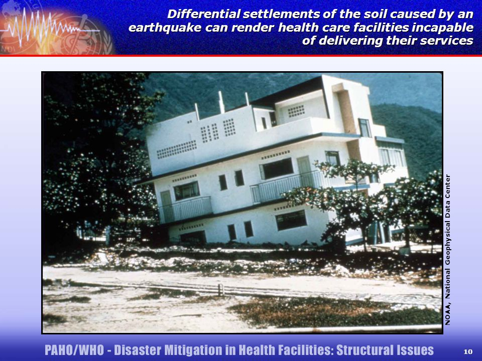 10 Differential settlements of the soil caused by an earthquake can render health care facilities incapable of delivering their services NOAA, National Geophysical Data Center