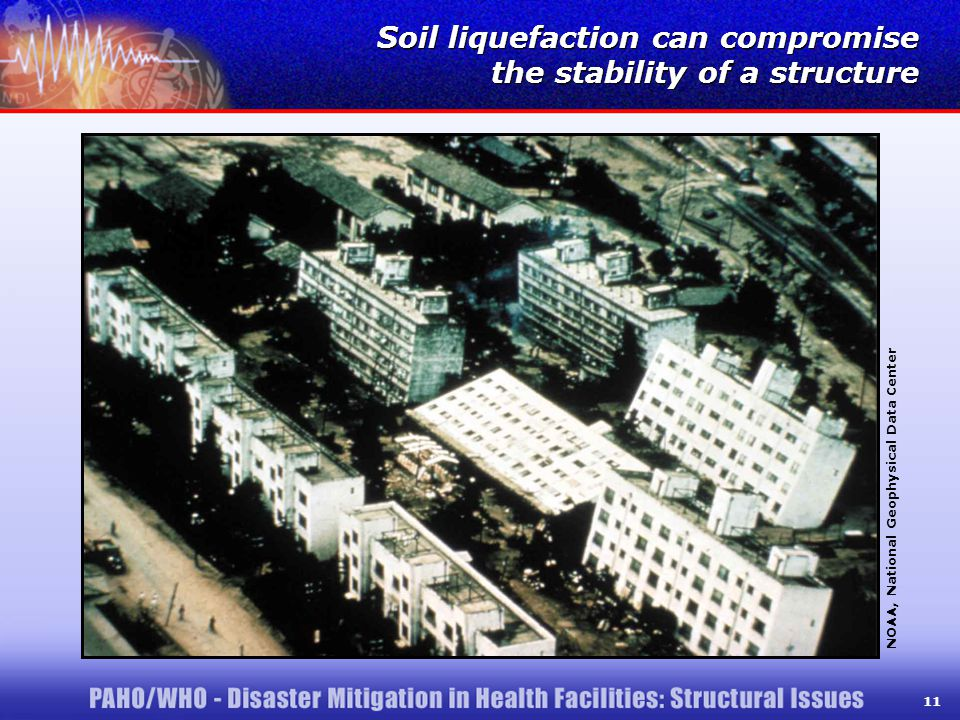11 Soil liquefaction can compromise the stability of a structure Soil liquefaction can compromise the stability of a structure NOAA, National Geophysical Data Center