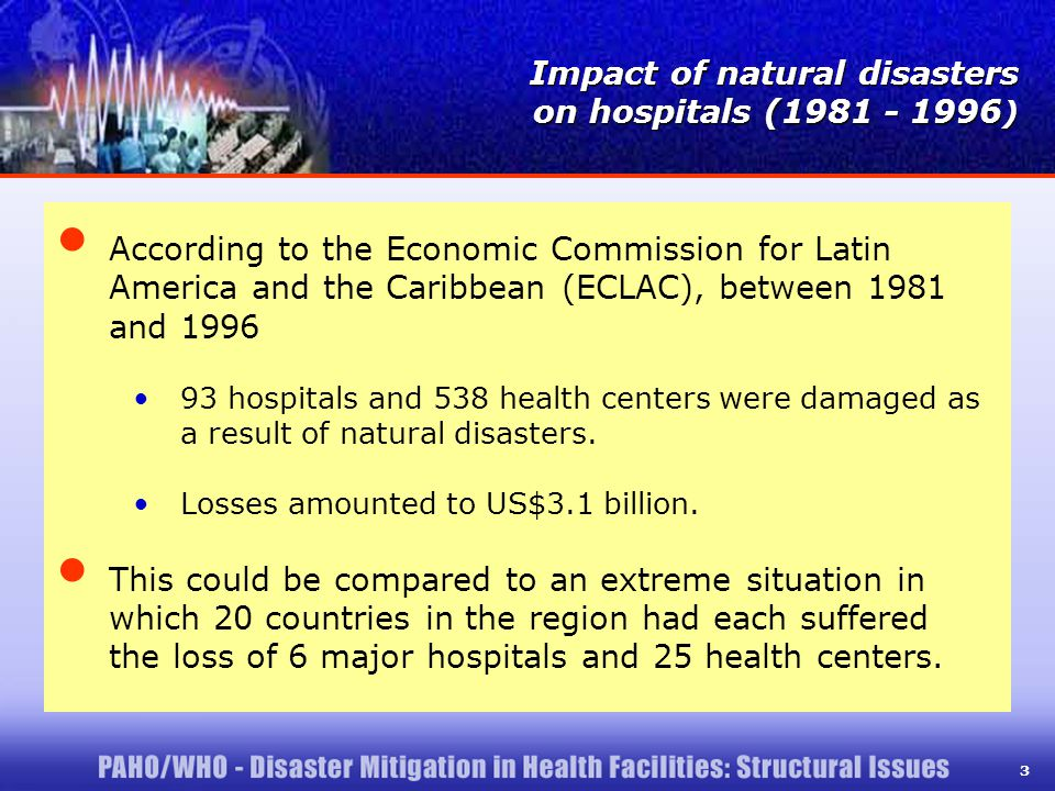 3 According to the Economic Commission for Latin America and the Caribbean (ECLAC), between 1981 and 1996 93 hospitals and 538 health centers were damaged as a result of natural disasters.