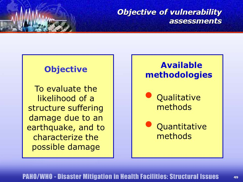 49 Objective To evaluate the likelihood of a structure suffering damage due to an earthquake, and to characterize the possible damage Objective of vulnerability assessments Objective of vulnerability assessments Available methodologies Qualitative methods Quantitative methods