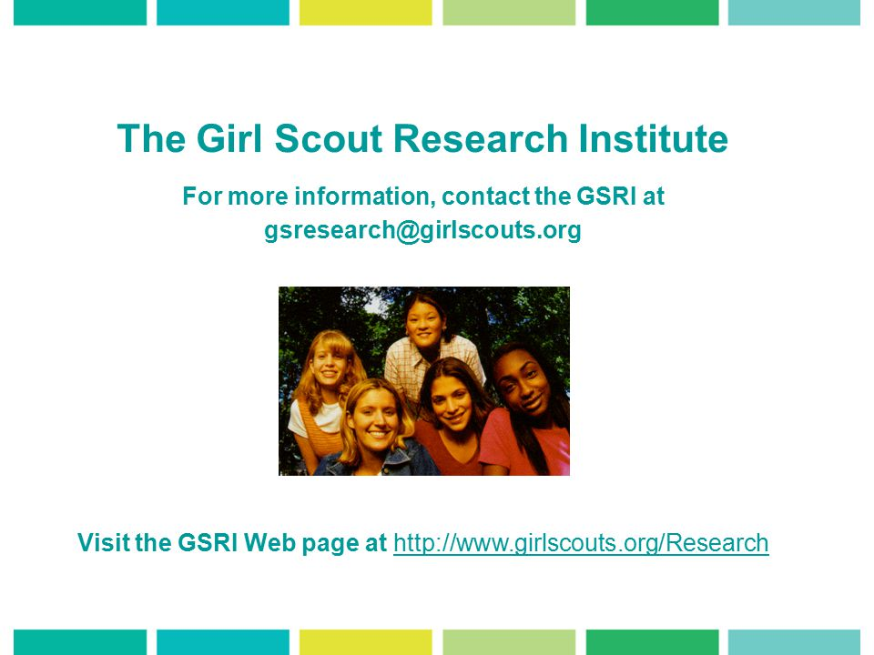 The Girl Scout Research Institute For more information, contact the GSRI at gsresearch@girlscouts.org Visit the GSRI Web page at http://www.girlscouts.org/Researchhttp://www.girlscouts.org/Research