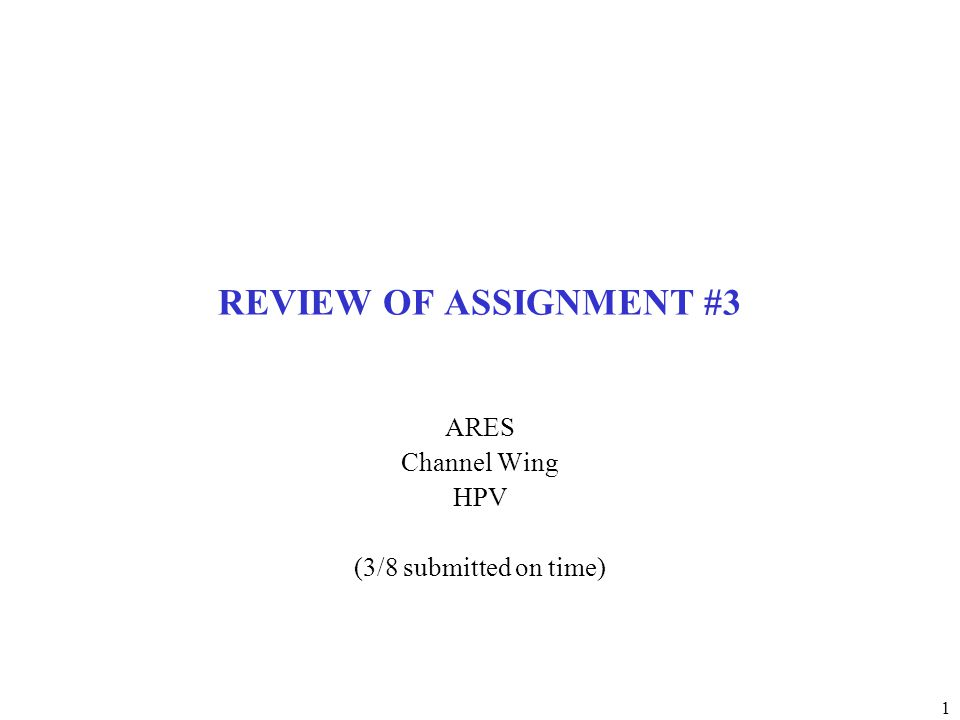 1 REVIEW OF ASSIGNMENT #3 ARES Channel Wing HPV (3/8 submitted on time)