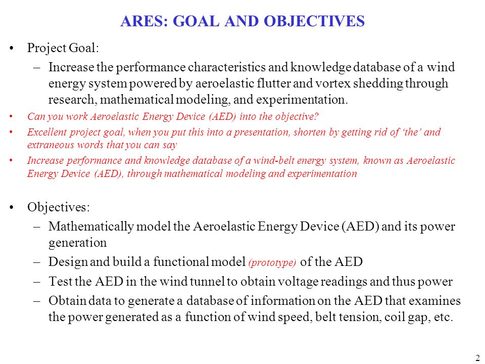 2 ARES: GOAL AND OBJECTIVES Project Goal: –Increase the performance characteristics and knowledge database of a wind energy system powered by aeroelastic flutter and vortex shedding through research, mathematical modeling, and experimentation.