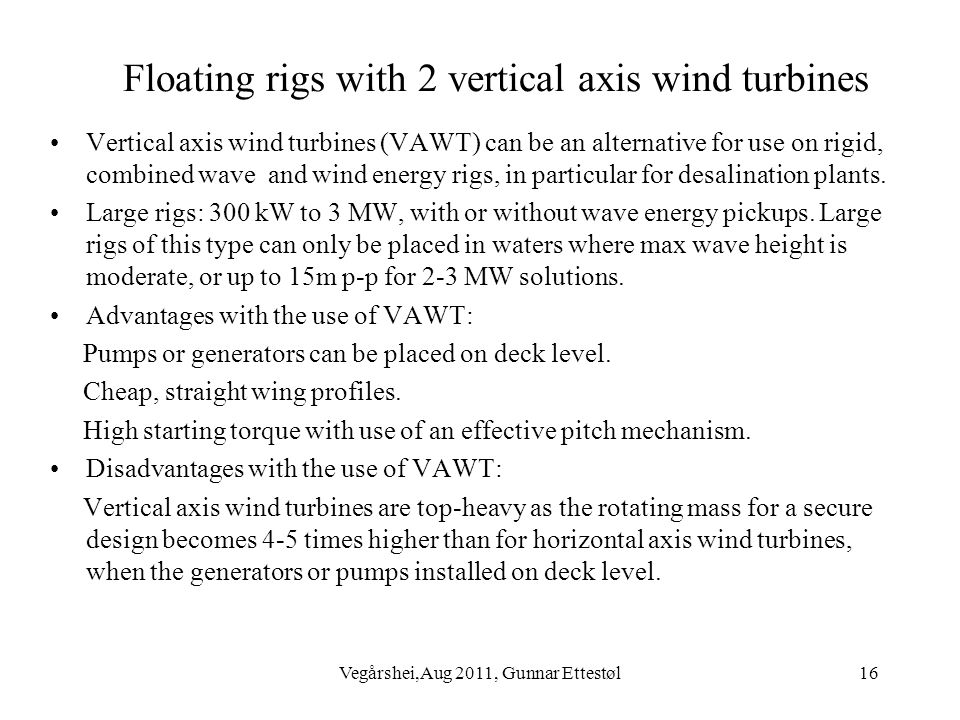 Vegårshei,Aug 2011, Gunnar Ettestøl16 Floating rigs with 2 vertical axis wind turbines Vertical axis wind turbines (VAWT) can be an alternative for use on rigid, combined wave and wind energy rigs, in particular for desalination plants.