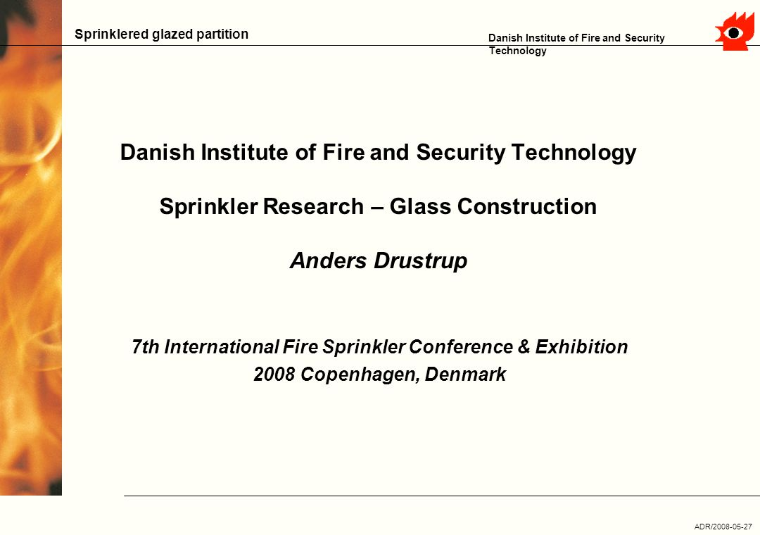 ADR/2008-05-27 Danish Institute of Fire and Security Technology Sprinklered glazed partition Danish Institute of Fire and Security Technology Sprinkler Research – Glass Construction Anders Drustrup 7th International Fire Sprinkler Conference & Exhibition 2008 Copenhagen, Denmark