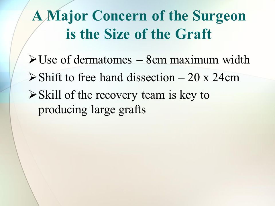 A Major Concern of the Surgeon is the Size of the Graft  Use of dermatomes – 8cm maximum width  Shift to free hand dissection – 20 x 24cm  Skill of the recovery team is key to producing large grafts
