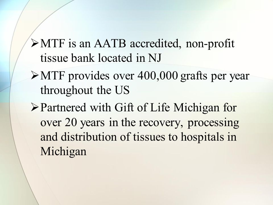  MTF is an AATB accredited, non-profit tissue bank located in NJ  MTF provides over 400,000 grafts per year throughout the US  Partnered with Gift of Life Michigan for over 20 years in the recovery, processing and distribution of tissues to hospitals in Michigan