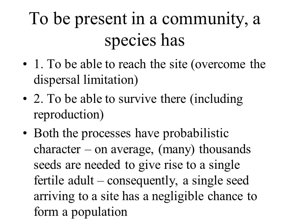 To be present in a community, a species has 1. To be able to reach the site (overcome the dispersal limitation) 2. To be able to survive there (includ