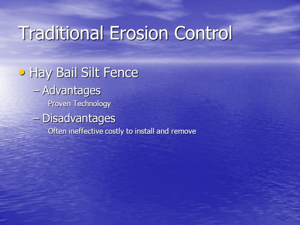 Traditional Erosion Control Hay Bail Silt Fence Hay Bail Silt Fence –Advantages Proven Technology –Disadvantages Often ineffective costly to install a
