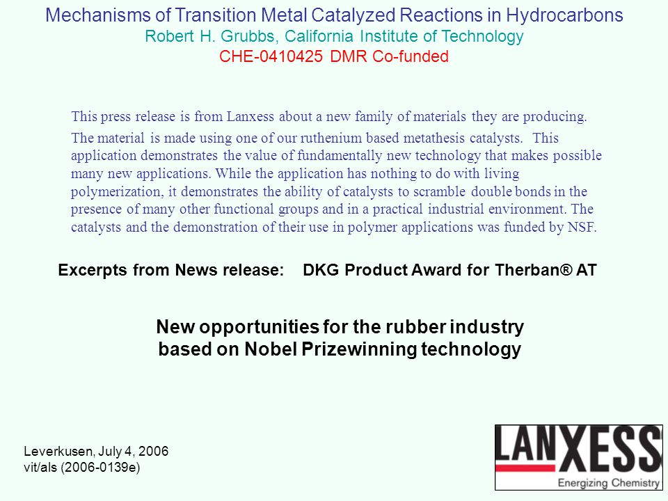 Mechanisms of Transition Metal Catalyzed Reactions in Hydrocarbons Robert H. Grubbs, California Institute of Technology CHE-0410425 DMR Co-funded Exce