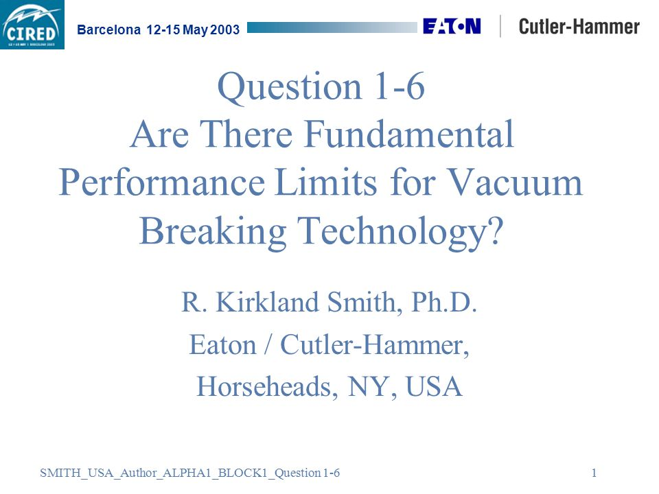 SMITH_USA_Author_ALPHA1_BLOCK1_Question 1-6 Barcelona 12-15 May 2003 1 Question 1-6 Are There Fundamental Performance Limits for Vacuum Breaking Technology.