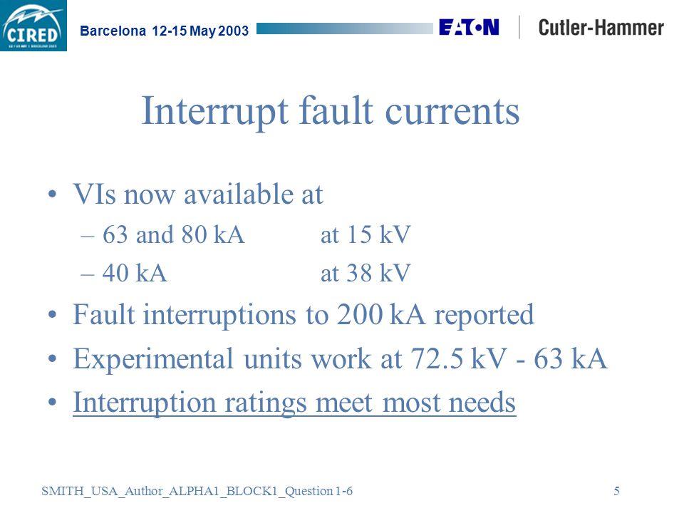 SMITH_USA_Author_ALPHA1_BLOCK1_Question 1-6 Barcelona 12-15 May 2003 5 Interrupt fault currents VIs now available at –63 and 80 kA at 15 kV –40 kA at 38 kV Fault interruptions to 200 kA reported Experimental units work at 72.5 kV - 63 kA Interruption ratings meet most needs