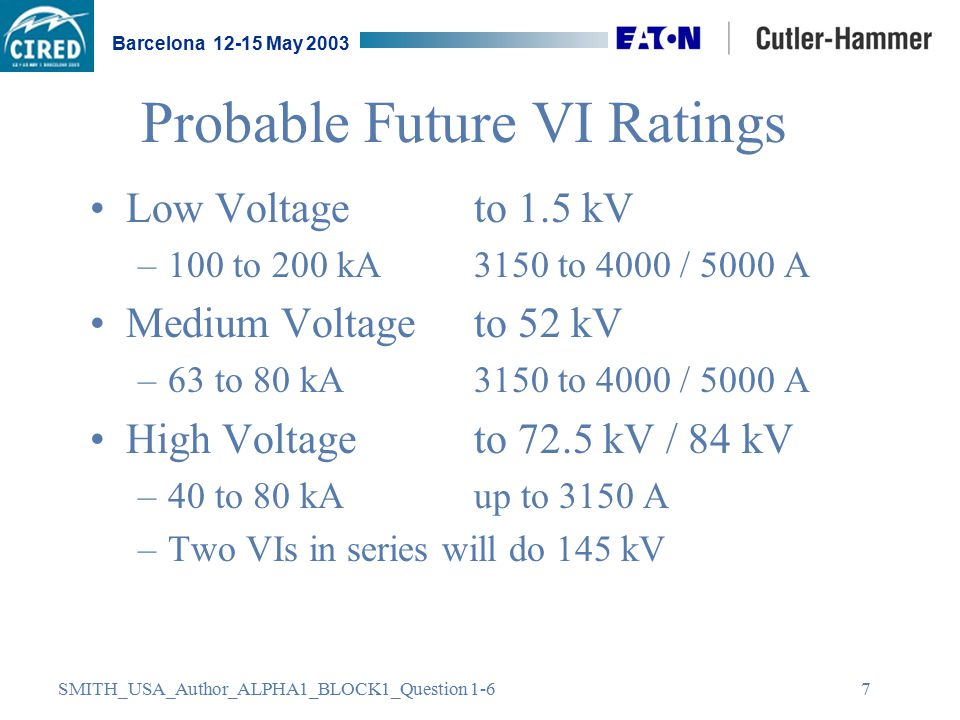 SMITH_USA_Author_ALPHA1_BLOCK1_Question 1-6 Barcelona 12-15 May 2003 7 Probable Future VI Ratings Low Voltage to 1.5 kV –100 to 200 kA 3150 to 4000 / 5000 A Medium Voltage to 52 kV –63 to 80 kA 3150 to 4000 / 5000 A High Voltage to 72.5 kV / 84 kV –40 to 80 kAup to 3150 A –Two VIs in series will do 145 kV
