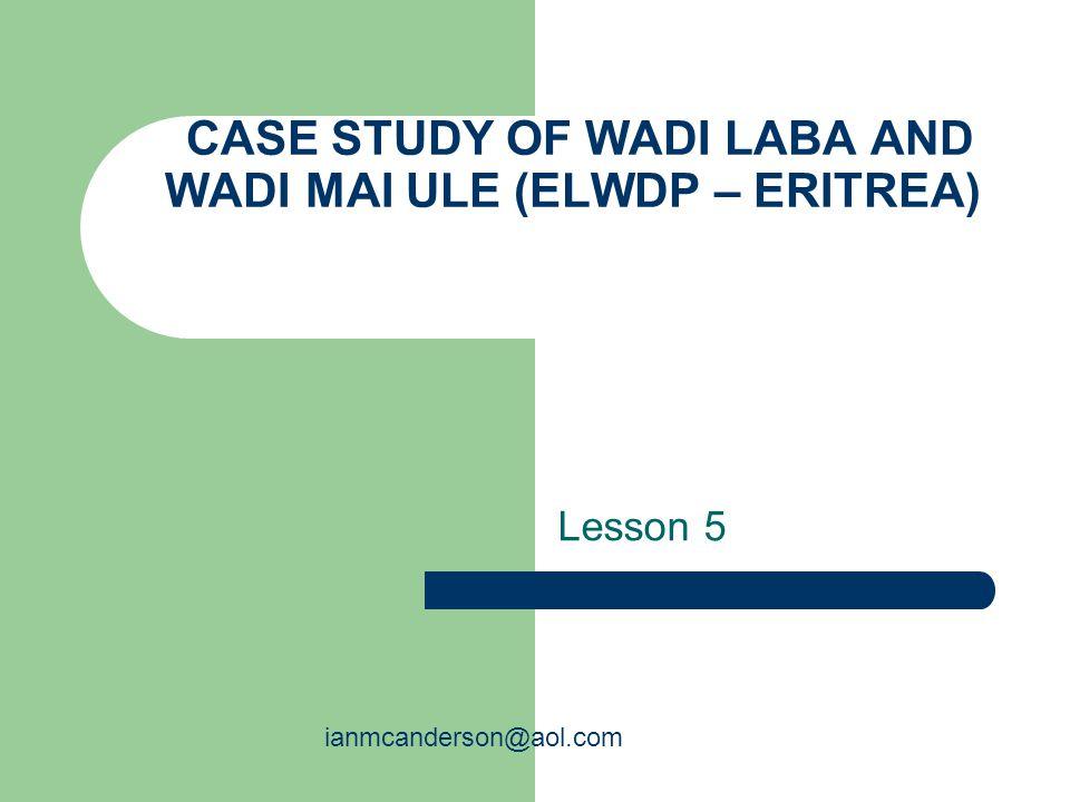 CASE STUDY OF WADI LABA AND WADI MAI ULE (ELWDP – ERITREA) Lesson 5 ianmcanderson@aol.com