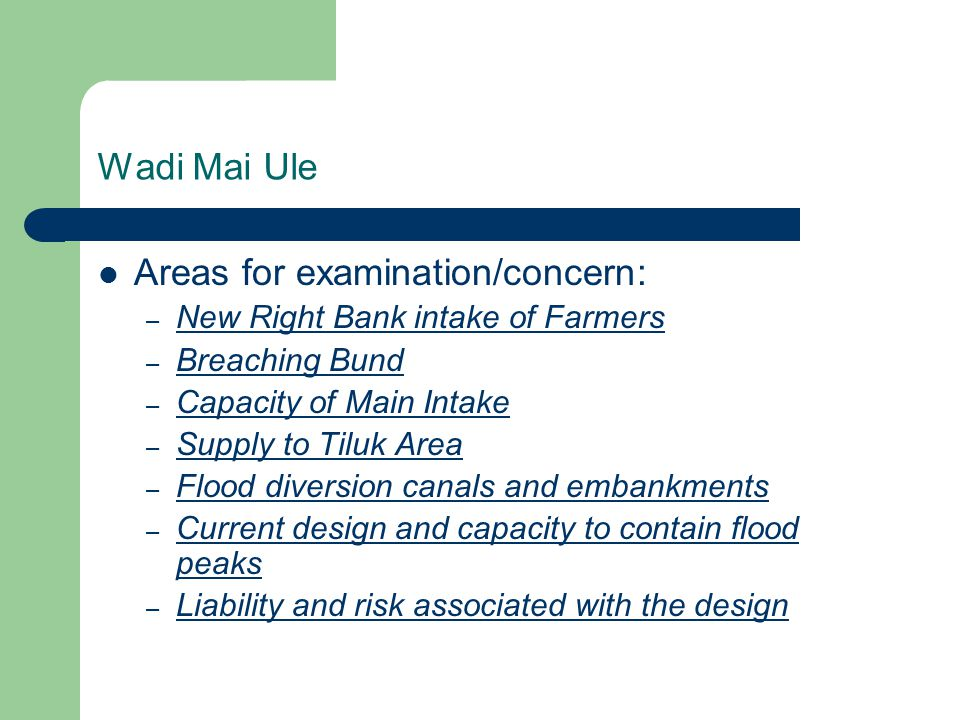 Wadi Mai Ule Areas for examination/concern: – New Right Bank intake of Farmers – Breaching Bund – Capacity of Main Intake – Supply to Tiluk Area – Flood diversion canals and embankments – Current design and capacity to contain flood peaks – Liability and risk associated with the design