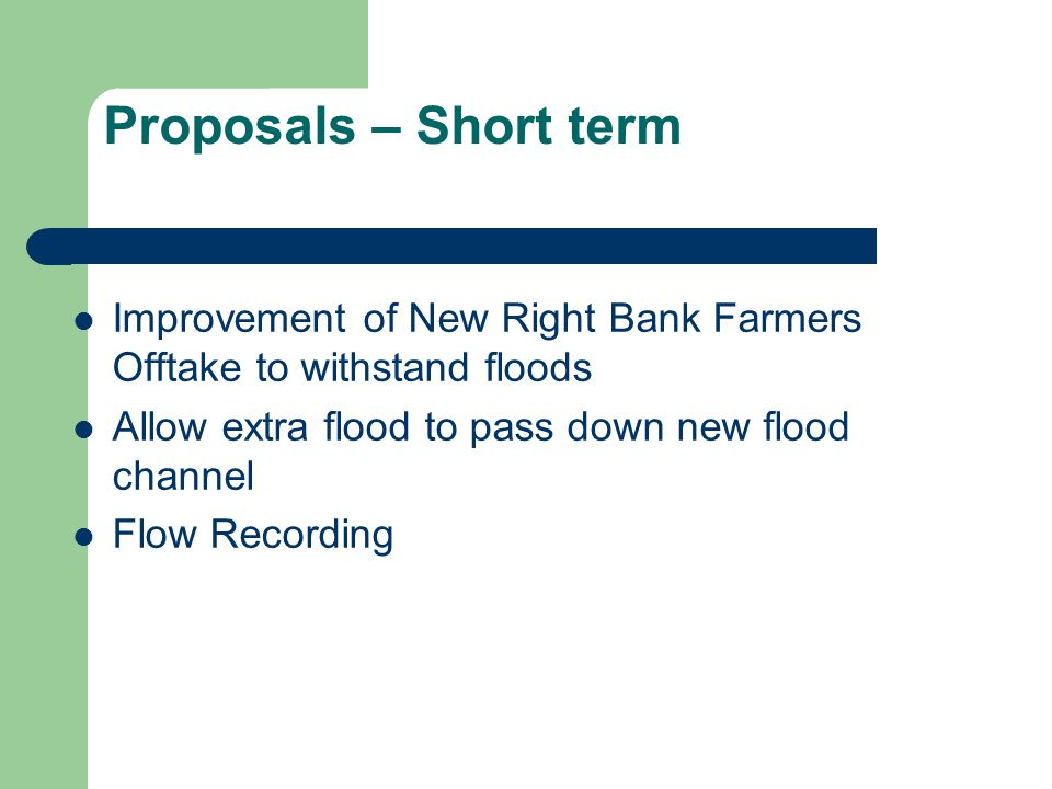 Proposals – Short term Improvement of New Right Bank Farmers Offtake to withstand floods Allow extra flood to pass down new flood channel Flow Recording