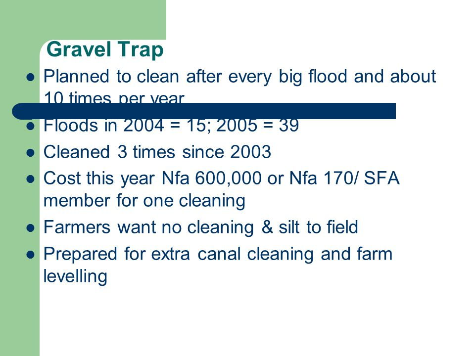 Gravel Trap Planned to clean after every big flood and about 10 times per year Floods in 2004 = 15; 2005 = 39 Cleaned 3 times since 2003 Cost this year Nfa 600,000 or Nfa 170/ SFA member for one cleaning Farmers want no cleaning & silt to field Prepared for extra canal cleaning and farm levelling