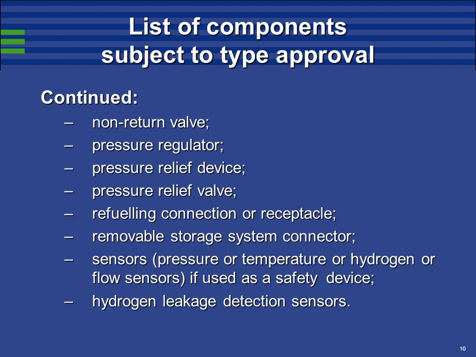 10 List of components subject to type approval Continued: –non-return valve; –pressure regulator; –pressure relief device; –pressure relief valve; –refuelling connection or receptacle; –removable storage system connector; –sensors (pressure or temperature or hydrogen or flow sensors) if used as a safety device; –hydrogen leakage detection sensors.