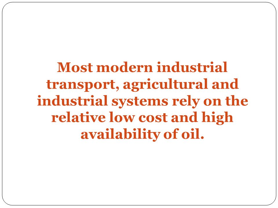 Most modern industrial transport, agricultural and industrial systems rely on the relative low cost and high availability of oil.