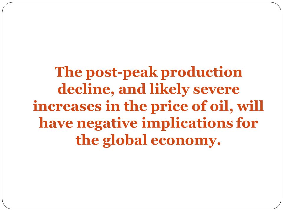 The post-peak production decline, and likely severe increases in the price of oil, will have negative implications for the global economy.