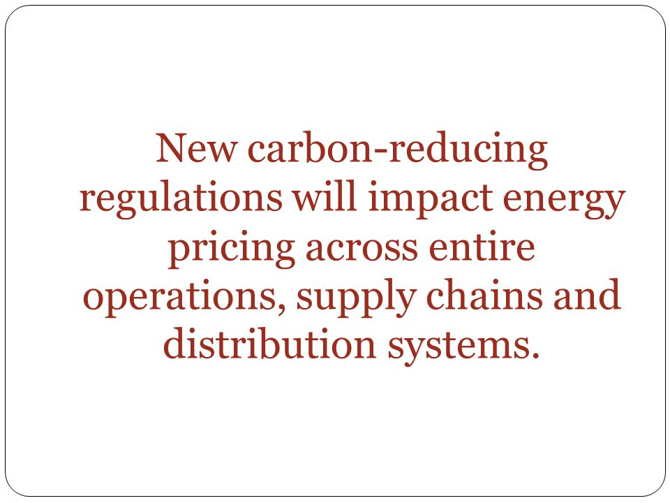 New carbon-reducing regulations will impact energy pricing across entire operations, supply chains and distribution systems.