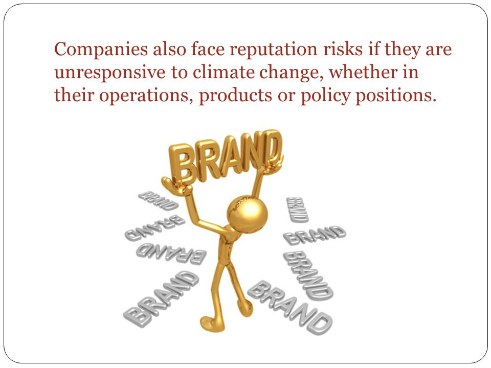Companies also face reputation risks if they are unresponsive to climate change, whether in their operations, products or policy positions.