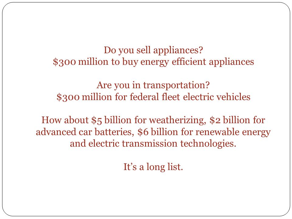 Do you sell appliances? $300 million to buy energy efficient appliances Are you in transportation? $300 million for federal fleet electric vehicles Ho